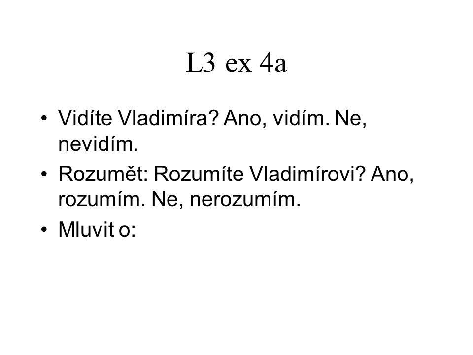 L3 ex 4a Vidíte Vladimíra? Ano, vidím. Ne, nevidím. Rozumět: Rozumíte Vladimírovi? Ano, rozumím. Ne, nerozumím. Mluvit o: