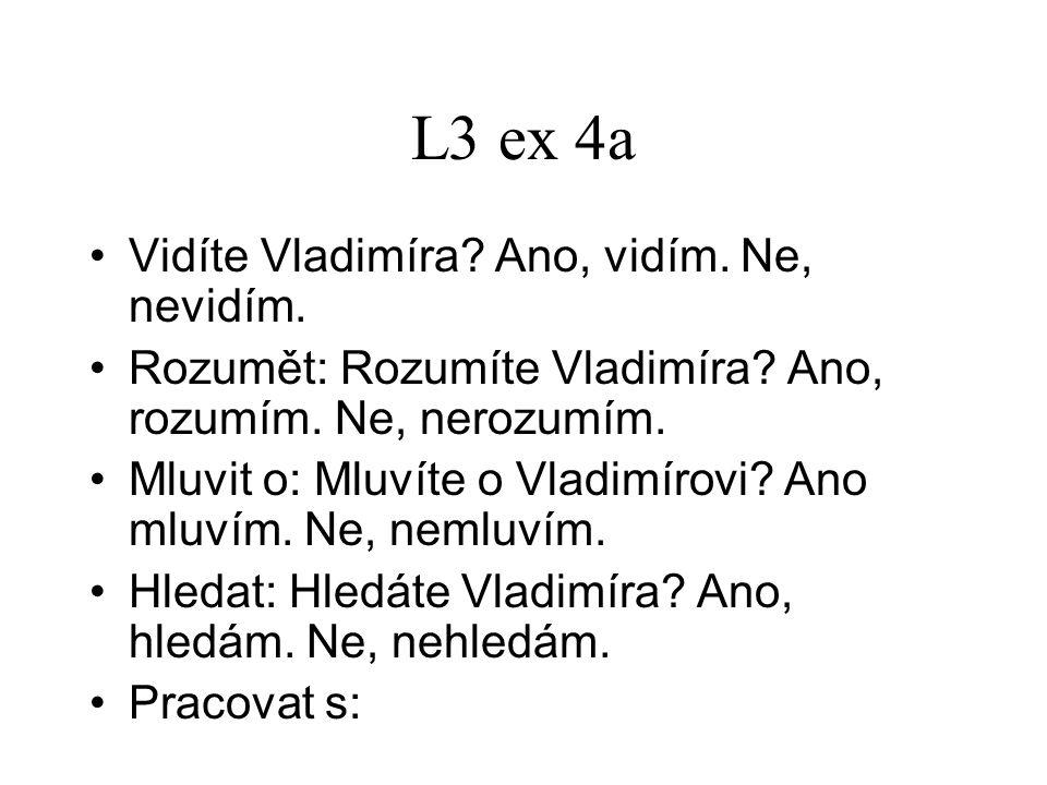 L3 ex 4a Vidíte Vladimíra? Ano, vidím. Ne, nevidím. Rozumět: Rozumíte Vladimíra? Ano, rozumím. Ne, nerozumím. Mluvit o: Mluvíte o Vladimírovi? Ano mlu