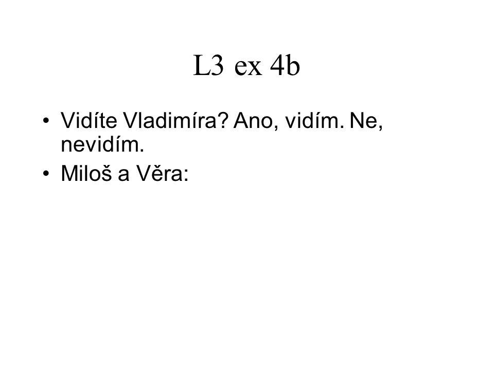 L3 ex 4b Vidíte Vladimíra? Ano, vidím. Ne, nevidím. Miloš a Věra: