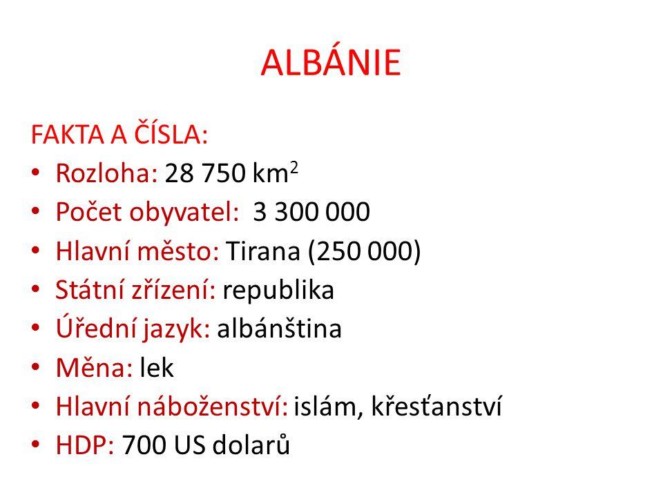 ALBÁNIE FAKTA A ČÍSLA: Rozloha: 28 750 km 2 Počet obyvatel: 3 300 000 Hlavní město: Tirana (250 000) Státní zřízení: republika Úřední jazyk: albánština Měna: lek Hlavní náboženství: islám, křesťanství HDP: 700 US dolarů