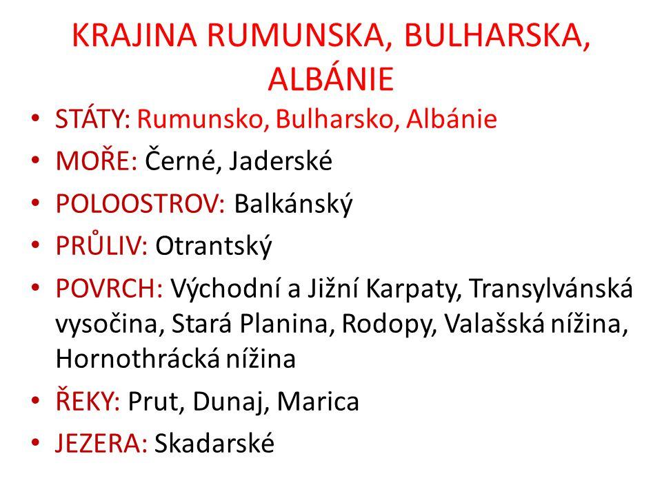 KRAJINA RUMUNSKA, BULHARSKA, ALBÁNIE STÁTY: Rumunsko, Bulharsko, Albánie MOŘE: Černé, Jaderské POLOOSTROV: Balkánský PRŮLIV: Otrantský POVRCH: Východní a Jižní Karpaty, Transylvánská vysočina, Stará Planina, Rodopy, Valašská nížina, Hornothrácká nížina ŘEKY: Prut, Dunaj, Marica JEZERA: Skadarské