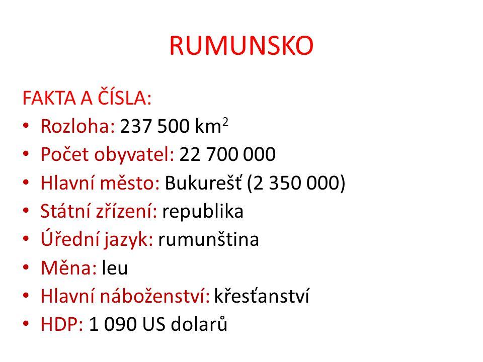 RUMUNSKO FAKTA A ČÍSLA: Rozloha: 237 500 km 2 Počet obyvatel: 22 700 000 Hlavní město: Bukurešť (2 350 000) Státní zřízení: republika Úřední jazyk: rumunština Měna: leu Hlavní náboženství: křesťanství HDP: 1 090 US dolarů