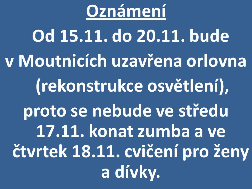Oznámení Od 15.11. do 20.11. bude v Moutnicích uzavřena orlovna (rekonstrukce osvětlení), proto se nebude ve středu 17.11. konat zumba a ve čtvrtek 18