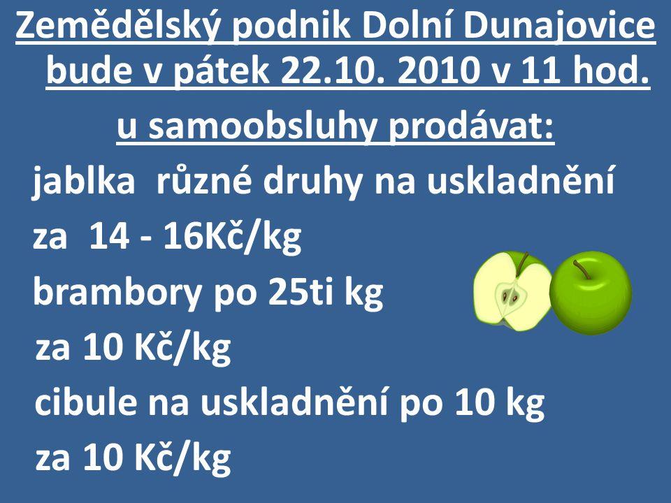 Zemědělský podnik Dolní Dunajovice bude v pátek 22.10. 2010 v 11 hod. u samoobsluhy prodávat: jablka různé druhy na uskladnění za 14 - 16Kč/kg brambor