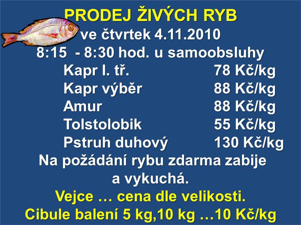 PRODEJ ŽIVÝCH RYB ve čtvrtek 4.11.2010 8:15 - 8:30 hod. u samoobsluhy Kapr I. tř. 78 Kč/kg Kapr výběr 88 Kč/kg Amur 88 Kč/kg Tolstolobik 55 Kč/kg Pstr