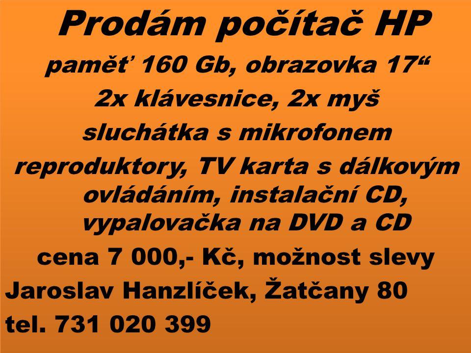 Prodám počítač HP paměť 160 Gb, obrazovka 17 2x klávesnice, 2x myš sluchátka s mikrofonem reproduktory, TV karta s dálkovým ovládáním, instalační CD, vypalovačka na DVD a CD cena 7 000,- Kč, možnost slevy Jaroslav Hanzlíček, Žatčany 80 tel.