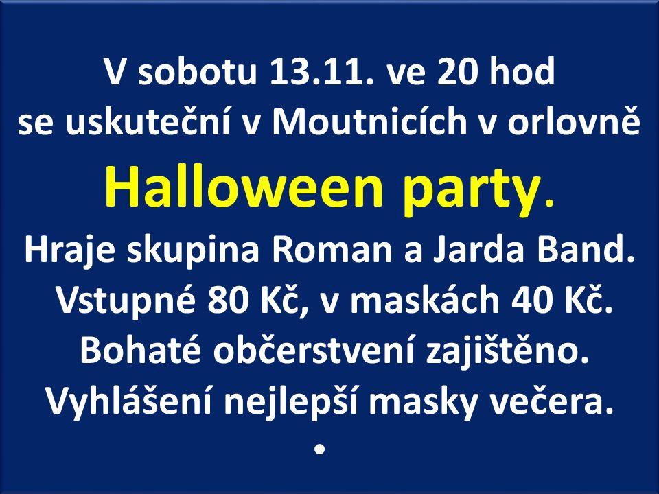 V sobotu 13.11. ve 20 hod se uskuteční v Moutnicích v orlovně Halloween party. Hraje skupina Roman a Jarda Band. Vstupné 80 Kč, v maskách 40 Kč. Bohat