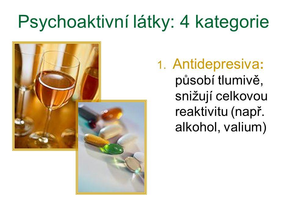 Psychoaktivní látky: 4 kategorie 1. Antidepresiva : působí tlumivě, snižují celkovou reaktivitu (např. alkohol, valium)