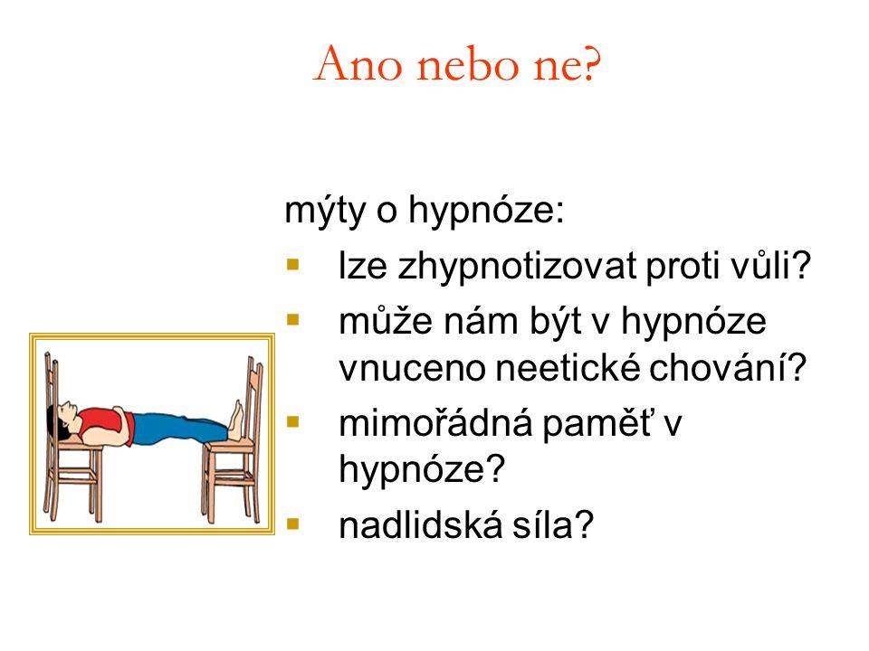 Ano nebo ne? mýty o hypnóze:  lze zhypnotizovat proti vůli?  může nám být v hypnóze vnuceno neetické chování?  mimořádná paměť v hypnóze?  nadlids