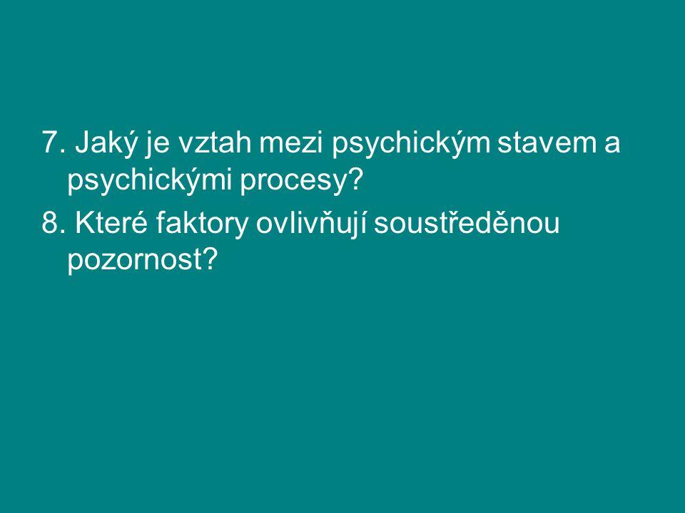 7. Jaký je vztah mezi psychickým stavem a psychickými procesy? 8. Které faktory ovlivňují soustředěnou pozornost?