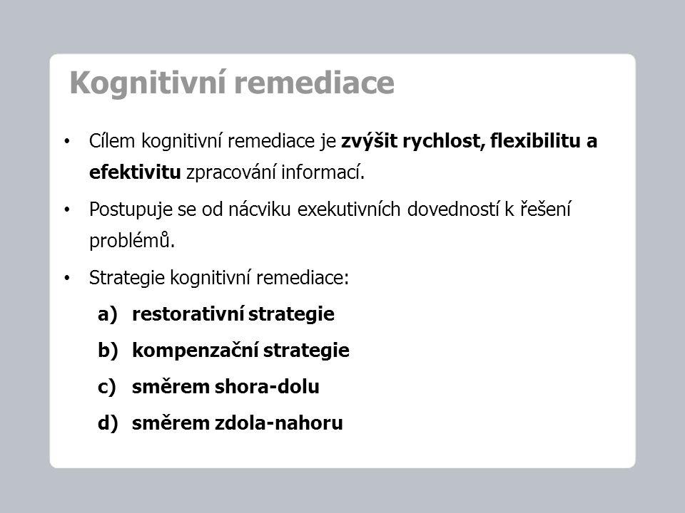 Kognitivní remediace Cílem kognitivní remediace je zvýšit rychlost, flexibilitu a efektivitu zpracování informací. Postupuje se od nácviku exekutivníc