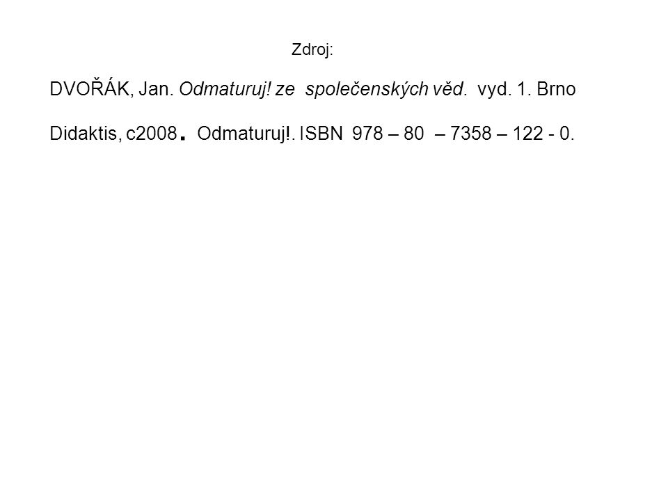 Zdroj: DVOŘÁK, Jan. Odmaturuj! ze společenských věd. vyd. 1. Brno Didaktis, c2008. Odmaturuj!. ISBN 978 – 80 – 7358 – 122 - 0.