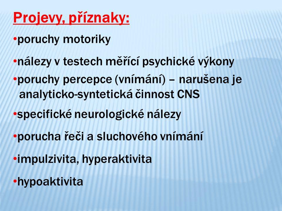 Projevy, příznaky: poruchy motoriky nálezy v testech měřící psychické výkony poruchy percepce (vnímání) – narušena je analyticko-syntetická činnost CN