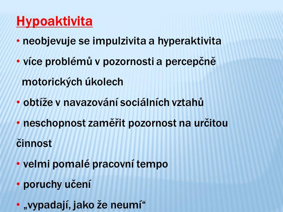 Hypoaktivita neobjevuje se impulzivita a hyperaktivita více problémů v pozornosti a percepčně motorických úkolech obtíže v navazování sociálních vztah