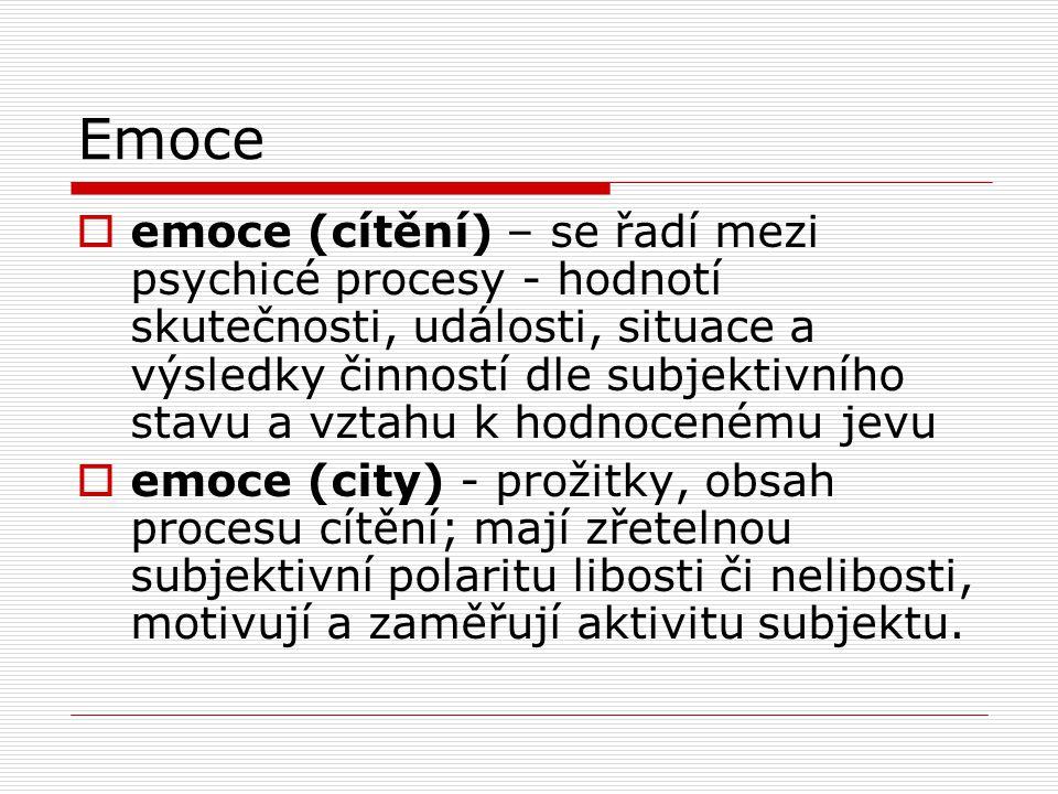 Emoce  emoce (cítění) – se řadí mezi psychicé procesy - hodnotí skutečnosti, události, situace a výsledky činností dle subjektivního stavu a vztahu k hodnocenému jevu  emoce (city) - prožitky, obsah procesu cítění; mají zřetelnou subjektivní polaritu libosti či nelibosti, motivují a zaměřují aktivitu subjektu.