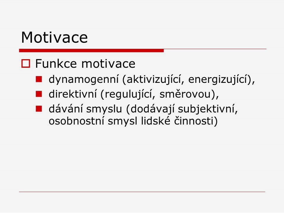 Motivace  Funkce motivace dynamogenní (aktivizující, energizující), direktivní (regulující, směrovou), dávání smyslu (dodávají subjektivní, osobnostní smysl lidské činnosti)