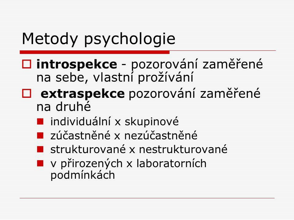 Metody psychologie  introspekce - pozorování zaměřené na sebe, vlastní prožívání  extraspekce pozorování zaměřené na druhé individuální x skupinové zúčastněné x nezúčastněné strukturované x nestrukturované v přirozených x laboratorních podmínkách