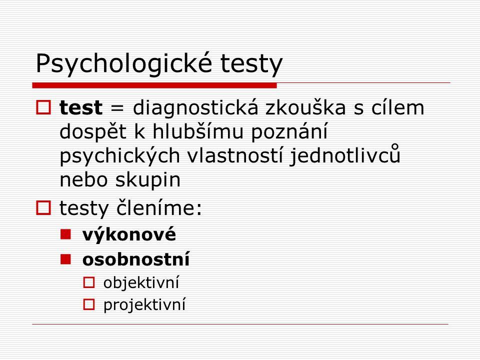Psychologické testy  test = diagnostická zkouška s cílem dospět k hlubšímu poznání psychických vlastností jednotlivců nebo skupin  testy členíme: výkonové osobnostní  objektivní  projektivní
