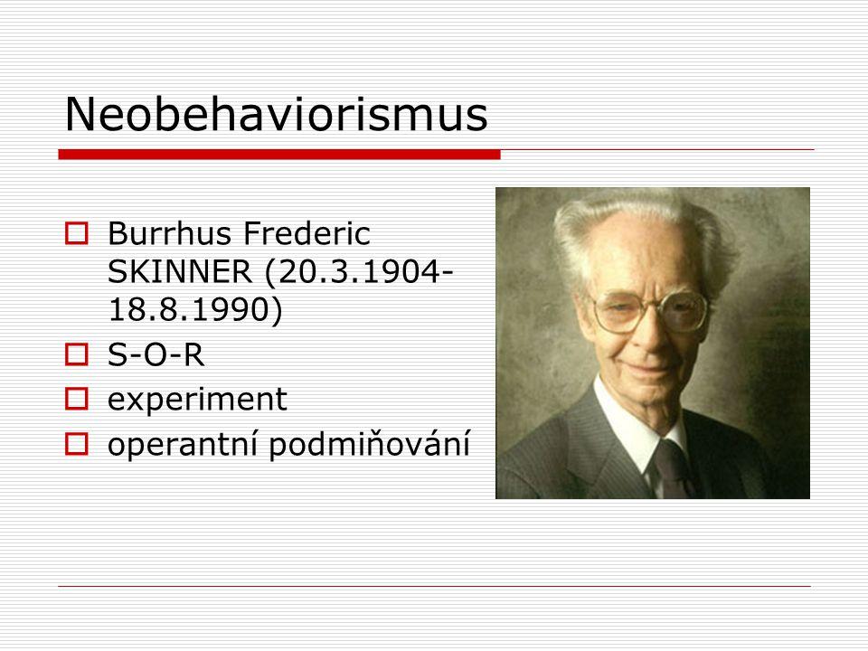 Neobehaviorismus  Burrhus Frederic SKINNER (20.3.1904- 18.8.1990)  S-O-R  experiment  operantní podmiňování