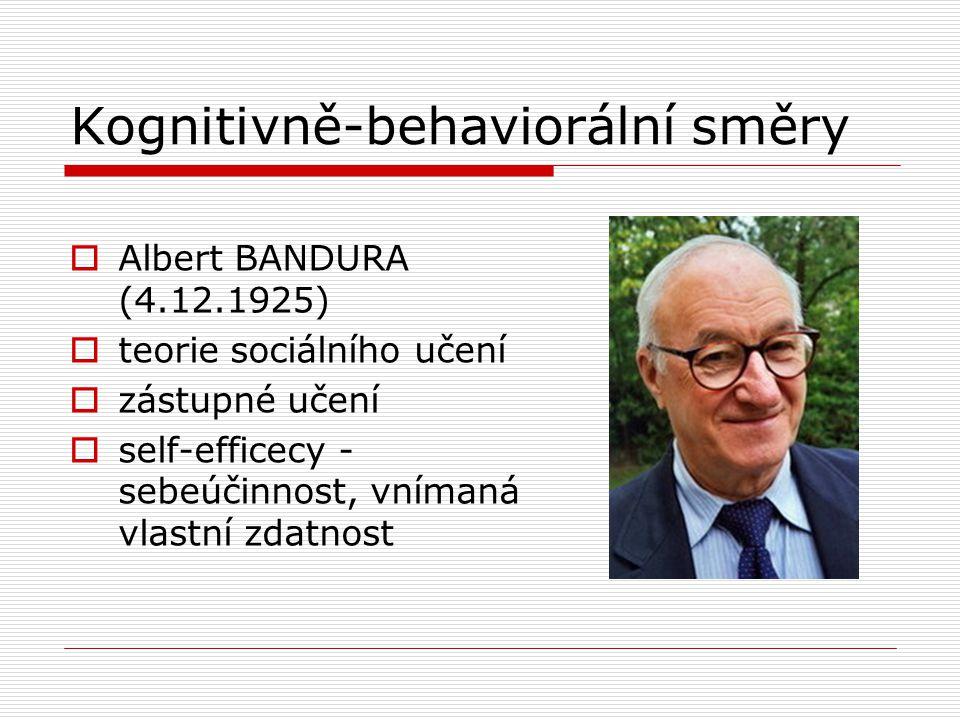 Kognitivně-behaviorální směry  Albert BANDURA (4.12.1925)  teorie sociálního učení  zástupné učení  self-efficecy - sebeúčinnost, vnímaná vlastní zdatnost