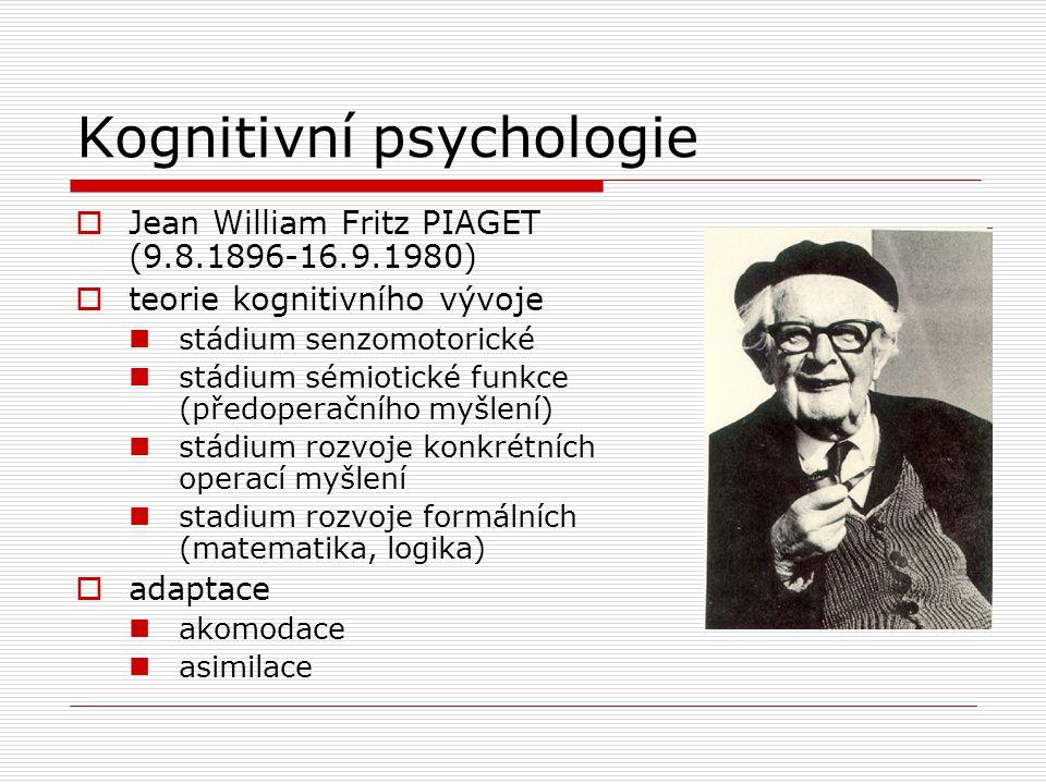 Kognitivní psychologie  Jean William Fritz PIAGET (9.8.1896-16.9.1980)  teorie kognitivního vývoje stádium senzomotorické stádium sémiotické funkce (předoperačního myšlení) stádium rozvoje konkrétních operací myšlení stadium rozvoje formálních (matematika, logika)  adaptace akomodace asimilace