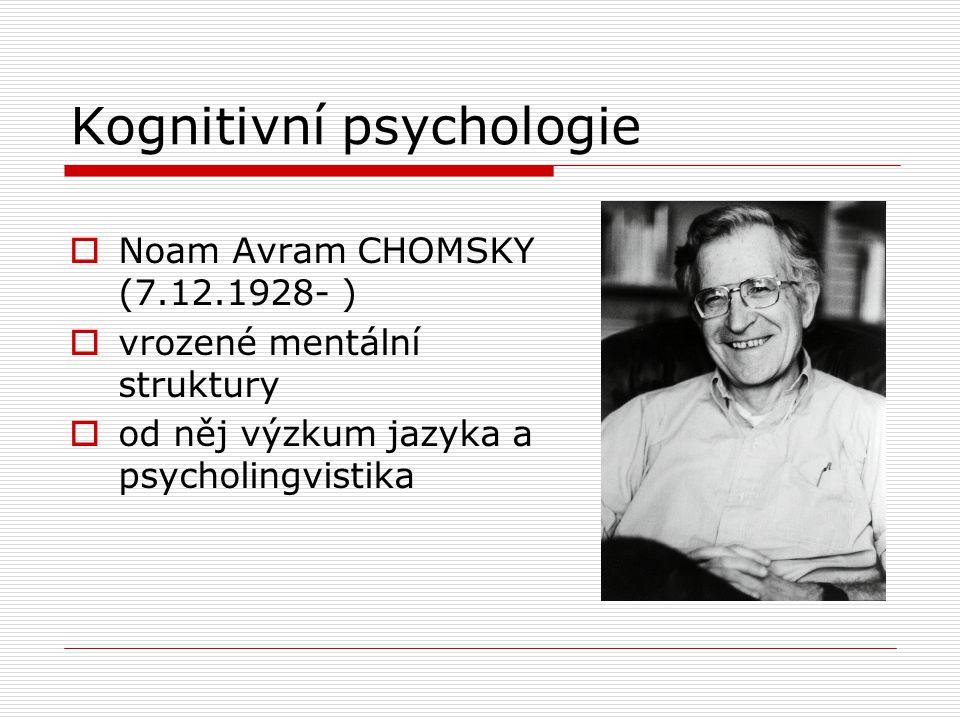 Kognitivní psychologie  Noam Avram CHOMSKY (7.12.1928- )  vrozené mentální struktury  od něj výzkum jazyka a psycholingvistika