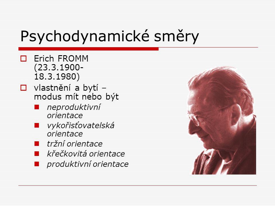 Psychodynamické směry  Erich FROMM (23.3.1900- 18.3.1980)  vlastnění a bytí – modus mít nebo být neproduktivní orientace vykořisťovatelská orientace tržní orientace křečkovitá orientace produktivní orientace