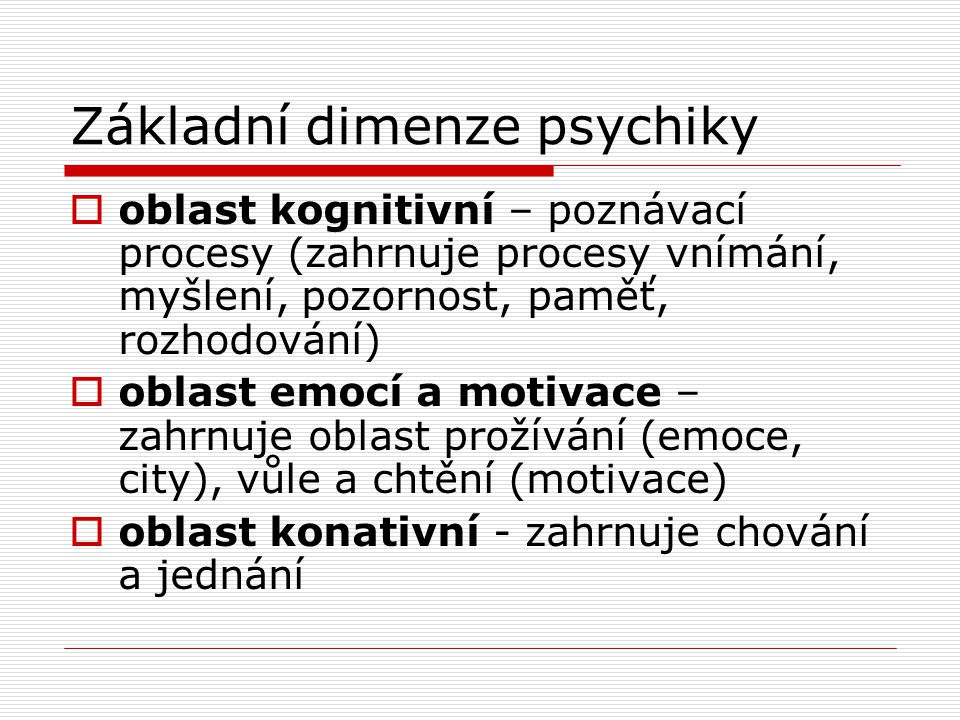 Základní dimenze psychiky  oblast kognitivní – poznávací procesy (zahrnuje procesy vnímání, myšlení, pozornost, paměť, rozhodování)  oblast emocí a motivace – zahrnuje oblast prožívání (emoce, city), vůle a chtění (motivace)  oblast konativní - zahrnuje chování a jednání