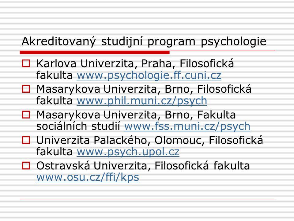 Akreditovaný studijní program psychologie  Karlova Univerzita, Praha, Filosofická fakulta www.psychologie.ff.cuni.czwww.psychologie.ff.cuni.cz  Masarykova Univerzita, Brno, Filosofická fakulta www.phil.muni.cz/psychwww.phil.muni.cz/psych  Masarykova Univerzita, Brno, Fakulta sociálních studií www.fss.muni.cz/psychwww.fss.muni.cz/psych  Univerzita Palackého, Olomouc, Filosofická fakulta www.psych.upol.czwww.psych.upol.cz  Ostravská Univerzita, Filosofická fakulta www.osu.cz/ffi/kps www.osu.cz/ffi/kps