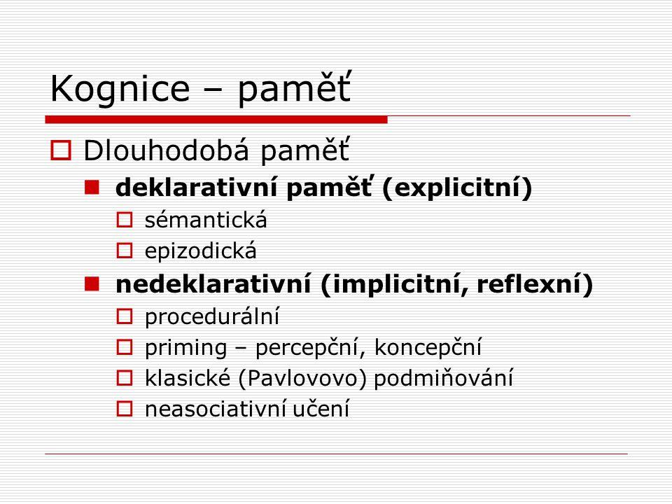 Kognice – paměť  Dlouhodobá paměť deklarativní paměť (explicitní)  sémantická  epizodická nedeklarativní (implicitní, reflexní)  procedurální  priming – percepční, koncepční  klasické (Pavlovovo) podmiňování  neasociativní učení