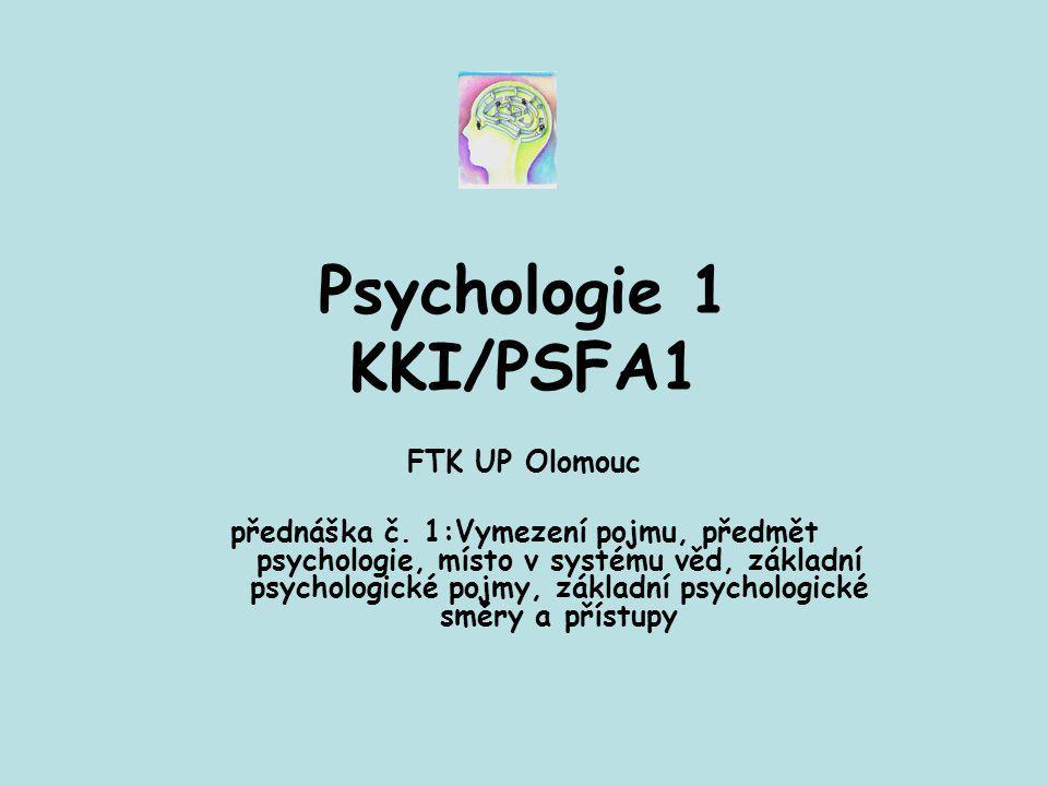 Psychologie 1 KKI/PSFA1 FTK UP Olomouc přednáška č. 1:Vymezení pojmu, předmět psychologie, místo v systému věd, základní psychologické pojmy, základní