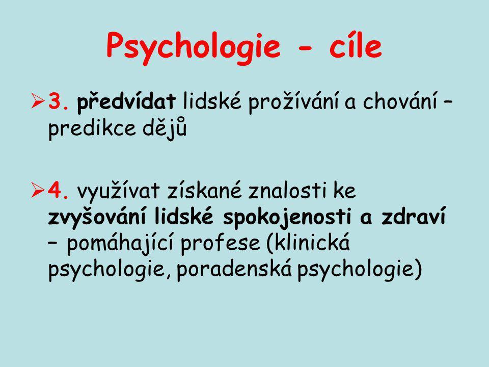 Psychologie - cíle  3. předvídat lidské prožívání a chování – predikce dějů  4. využívat získané znalosti ke zvyšování lidské spokojenosti a zdraví