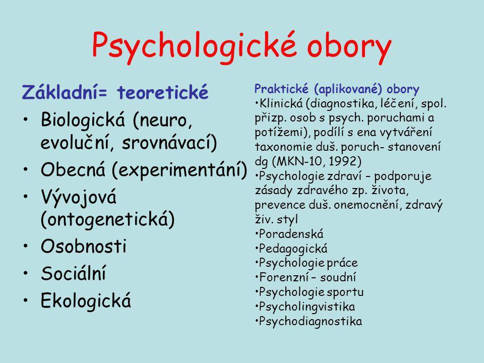 Psychologické obory Základní= teoretické Biologická (neuro, evoluční, srovnávací) Obecná (experimentání) Vývojová (ontogenetická) Osobnosti Sociální E