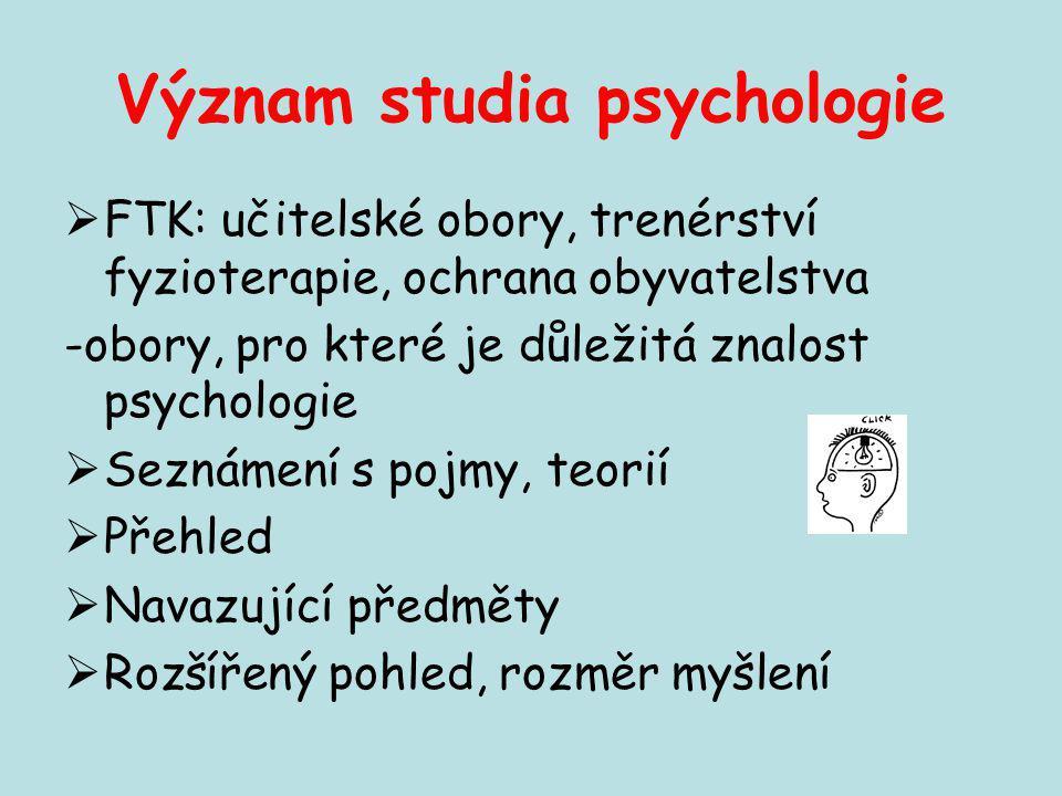 Význam studia psychologie  FTK: učitelské obory, trenérství fyzioterapie, ochrana obyvatelstva -obory, pro které je důležitá znalost psychologie  Se