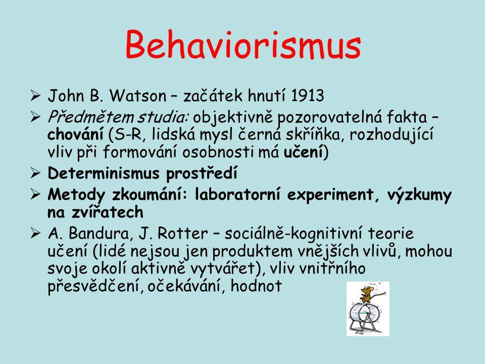 Behaviorismus  John B. Watson – začátek hnutí 1913  Předmětem studia: objektivně pozorovatelná fakta – chování (S-R, lidská mysl černá skříňka, rozh
