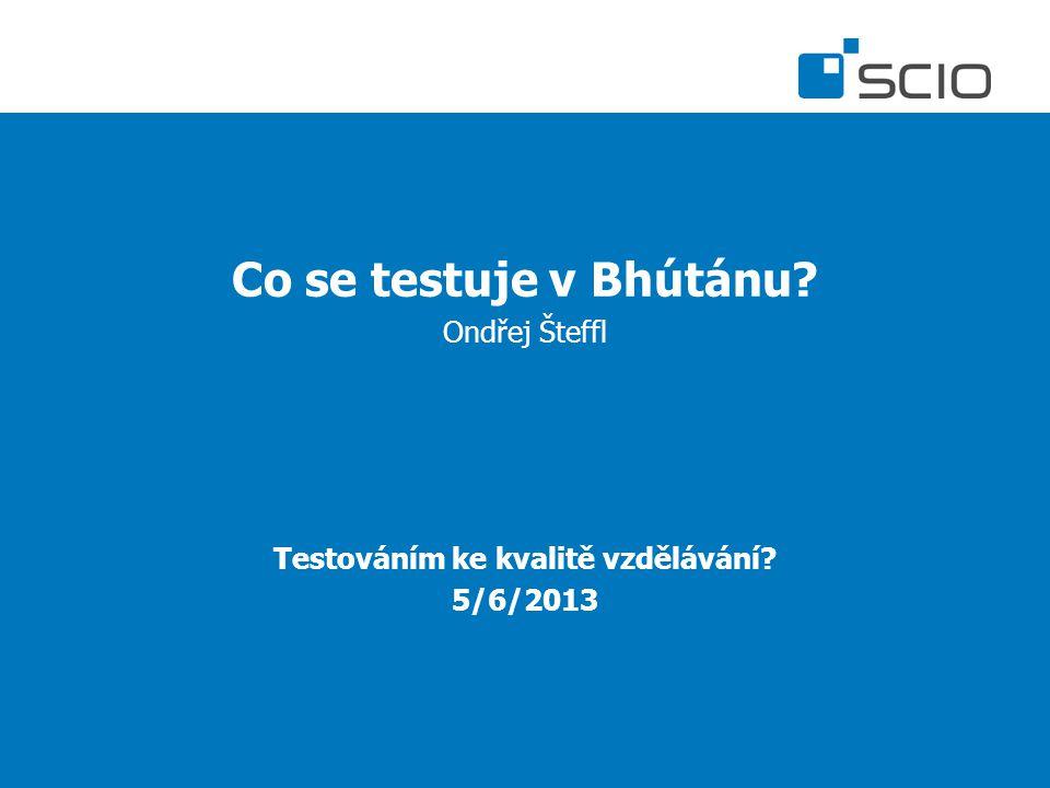Co se testuje v Bhútánu? Ondřej Šteffl Testováním ke kvalitě vzdělávání? 5/6/2013