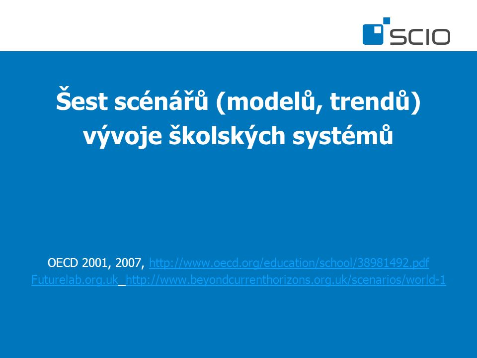 Šest scénářů (modelů, trendů) vývoje školských systémů OECD 2001, 2007, http://www.oecd.org/education/school/38981492.pdfhttp://www.oecd.org/education/school/38981492.pdf Futurelab.org.ukFuturelab.org.uk http://www.beyondcurrenthorizons.org.uk/scenarios/world-1http://www.beyondcurrenthorizons.org.uk/scenarios/world-1