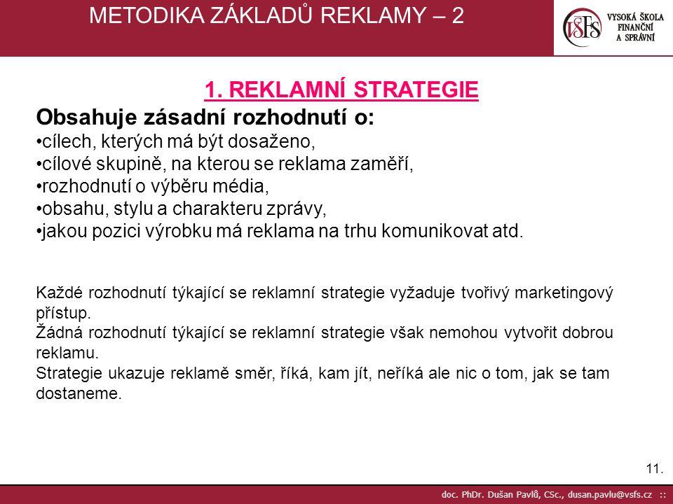 11. doc. PhDr. Dušan Pavlů, CSc., dusan.pavlu@vsfs.cz :: METODIKA ZÁKLADŮ REKLAMY – 2 1. REKLAMNÍ STRATEGIE Obsahuje zásadní rozhodnutí o: cílech, kte