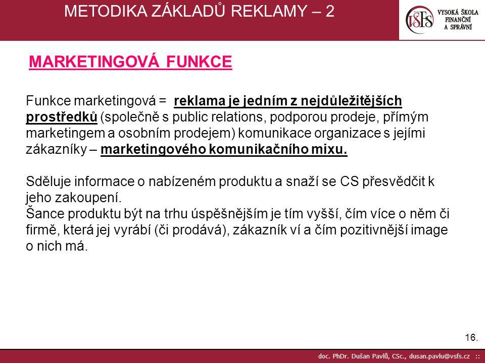 16. doc. PhDr. Dušan Pavlů, CSc., dusan.pavlu@vsfs.cz :: METODIKA ZÁKLADŮ REKLAMY – 2 Funkce marketingová = reklama je jedním z nejdůležitějších prost