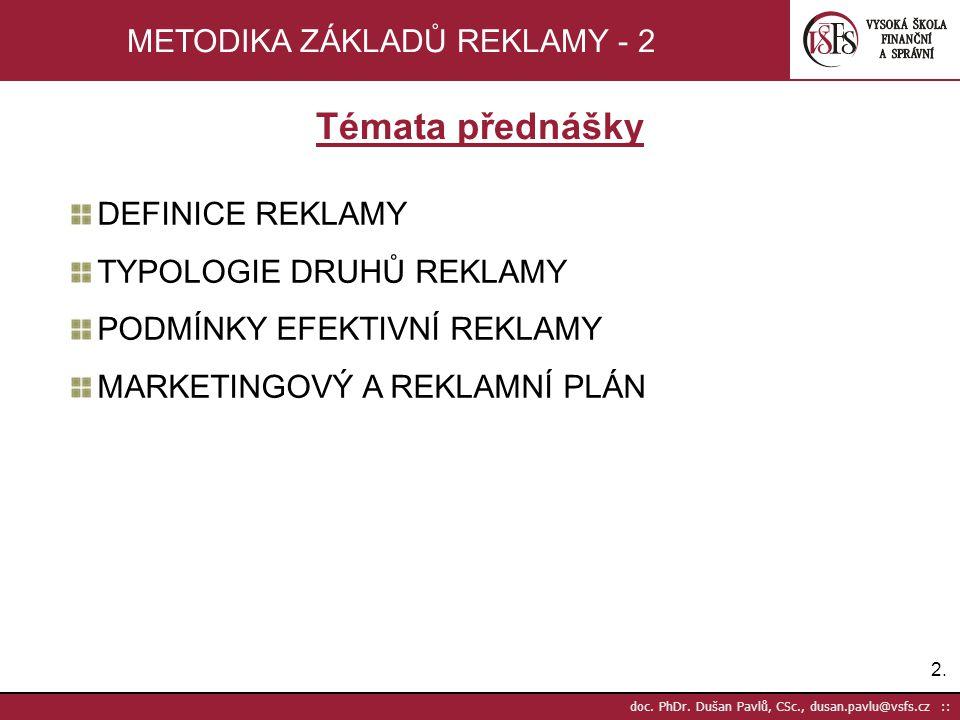 2.2. doc. PhDr. Dušan Pavlů, CSc., dusan.pavlu@vsfs.cz :: METODIKA ZÁKLADŮ REKLAMY - 2 Témata přednášky DEFINICE REKLAMY TYPOLOGIE DRUHŮ REKLAMY PODMÍ