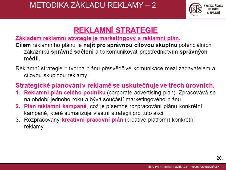 20. doc. PhDr. Dušan Pavlů, CSc., dusan.pavlu@vsfs.cz :: METODIKA ZÁKLADŮ REKLAMY – 2 REKLAMNÍ STRATEGIE Základem reklamní strategie je marketingový a