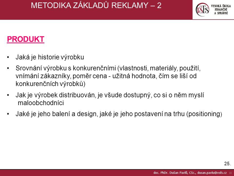 25. doc. PhDr. Dušan Pavlů, CSc., dusan.pavlu@vsfs.cz :: METODIKA ZÁKLADŮ REKLAMY – 2 PRODUKT Jaká je historie výrobku Srovnání výrobku s konkurenčním