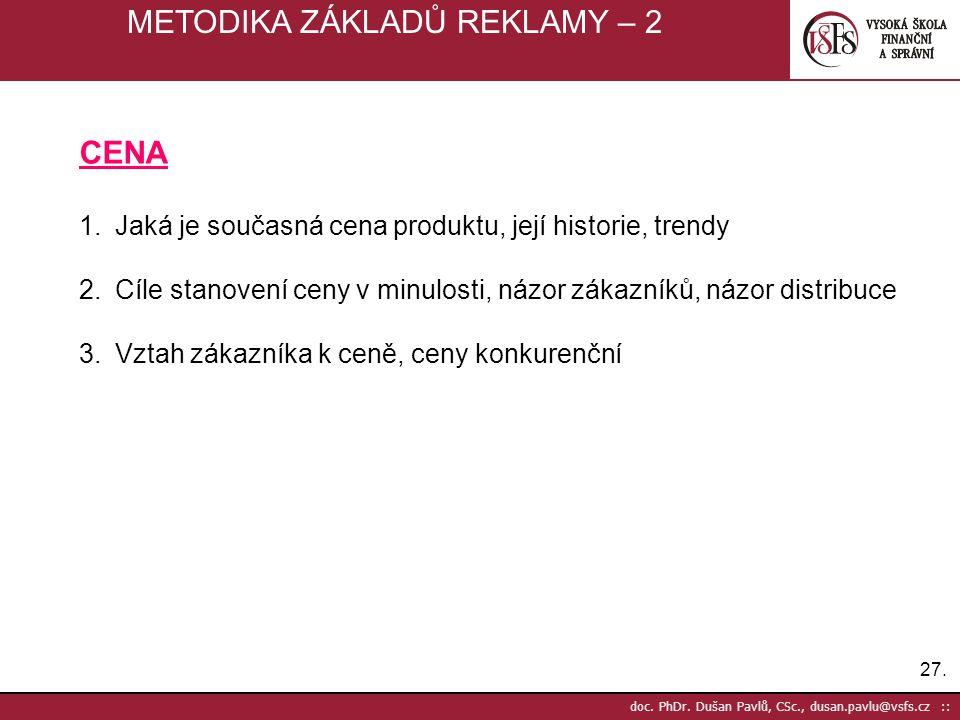 27. doc. PhDr. Dušan Pavlů, CSc., dusan.pavlu@vsfs.cz :: METODIKA ZÁKLADŮ REKLAMY – 2 CENA 1.Jaká je současná cena produktu, její historie, trendy 2.C