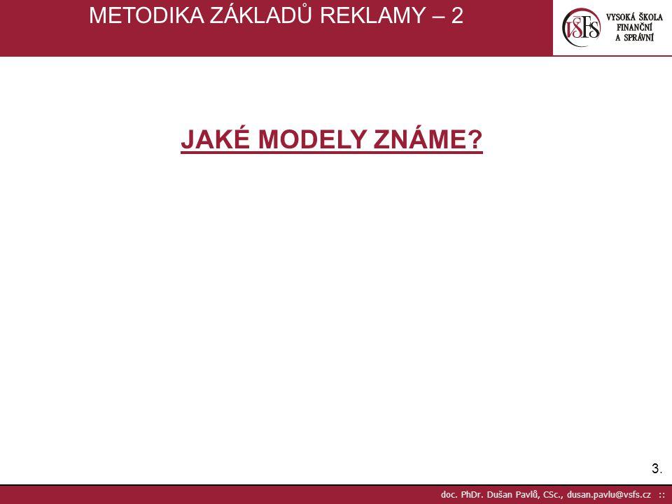 3.3. doc. PhDr. Dušan Pavlů, CSc., dusan.pavlu@vsfs.cz :: METODIKA ZÁKLADŮ REKLAMY – 2 JAKÉ MODELY ZNÁME?