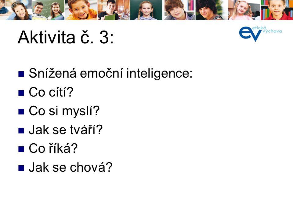 Aktivita č. 3: Snížená emoční inteligence: Co cítí? Co si myslí? Jak se tváří? Co říká? Jak se chová?