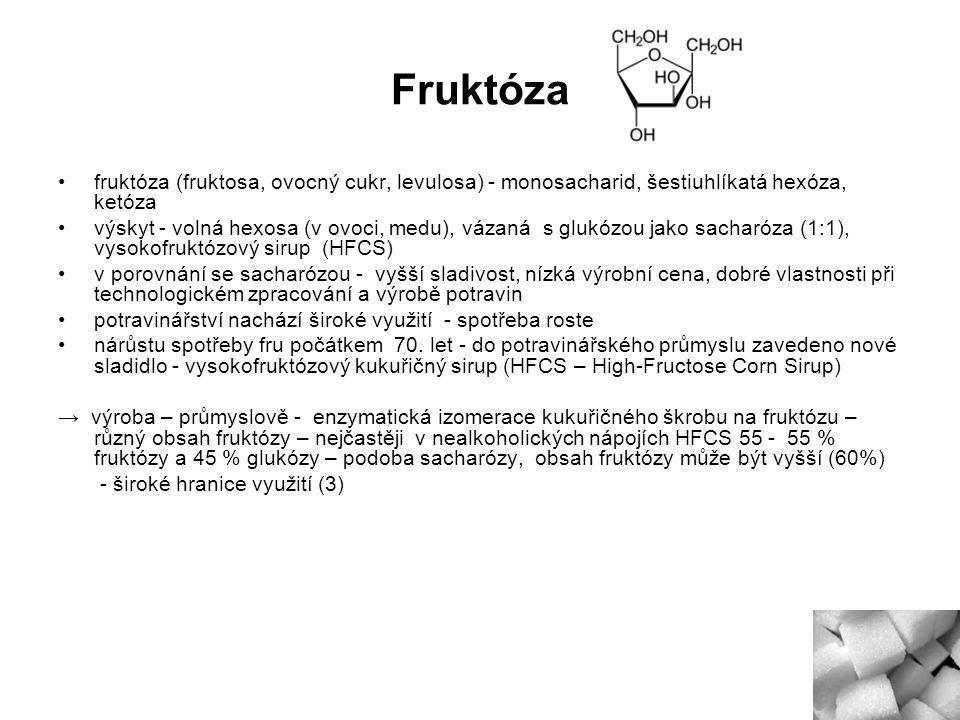 Fruktóza fruktóza (fruktosa, ovocný cukr, levulosa) - monosacharid, šestiuhlíkatá hexóza, ketóza výskyt - volná hexosa (v ovoci, medu), vázaná s glukózou jako sacharóza (1:1), vysokofruktózový sirup (HFCS) v porovnání se sacharózou - vyšší sladivost, nízká výrobní cena, dobré vlastnosti při technologickém zpracování a výrobě potravin potravinářství nachází široké využití - spotřeba roste nárůstu spotřeby fru počátkem 70.