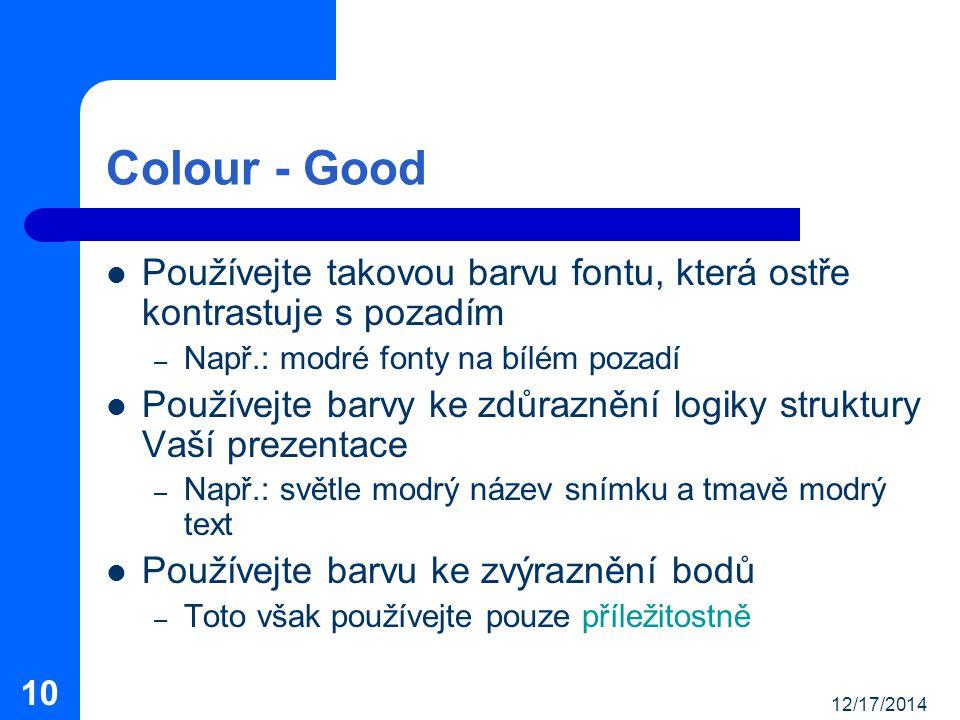 12/17/2014 10 Colour - Good Používejte takovou barvu fontu, která ostře kontrastuje s pozadím – Např.: modré fonty na bílém pozadí Používejte barvy ke zdůraznění logiky struktury Vaší prezentace – Např.: světle modrý název snímku a tmavě modrý text Používejte barvu ke zvýraznění bodů – Toto však používejte pouze příležitostně