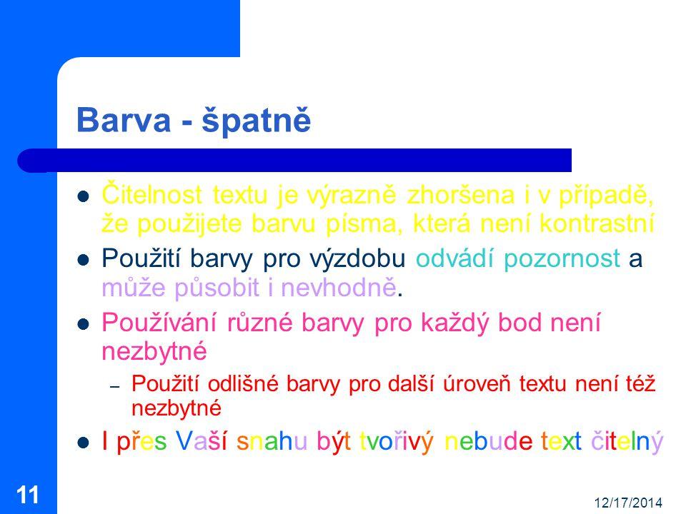 12/17/2014 11 Barva - špatně Čitelnost textu je výrazně zhoršena i v případě, že použijete barvu písma, která není kontrastní Použití barvy pro výzdobu odvádí pozornost a může působit i nevhodně.