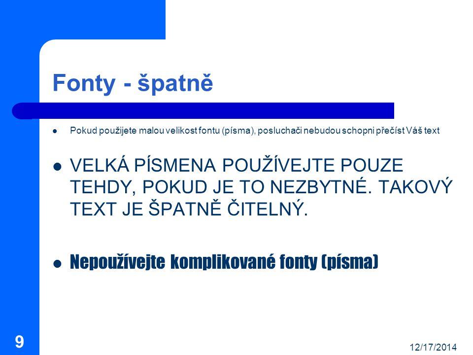 12/17/2014 9 Fonty - špatně Pokud použijete malou velikost fontu (písma), posluchači nebudou schopni přečíst Váš text VELKÁ PÍSMENA POUŽÍVEJTE POUZE TEHDY, POKUD JE TO NEZBYTNÉ.