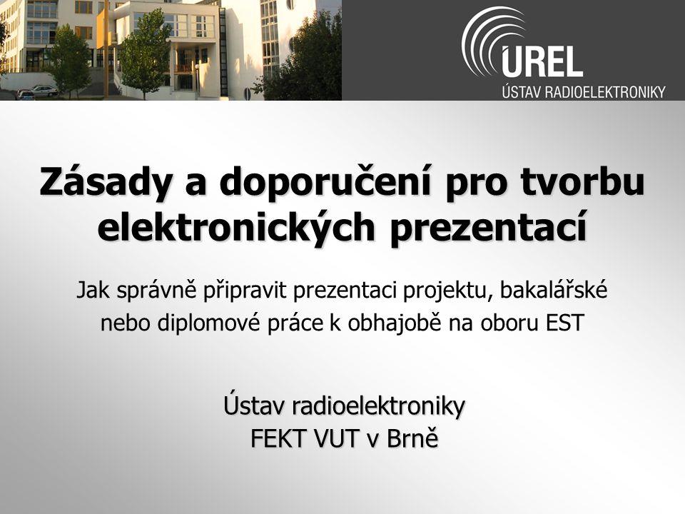 Zásady a doporučení pro tvorbu elektronických prezentací Ústav radioelektroniky FEKT VUT v Brně Jak správně připravit prezentaci projektu, bakalářské nebo diplomové práce k obhajobě na oboru EST